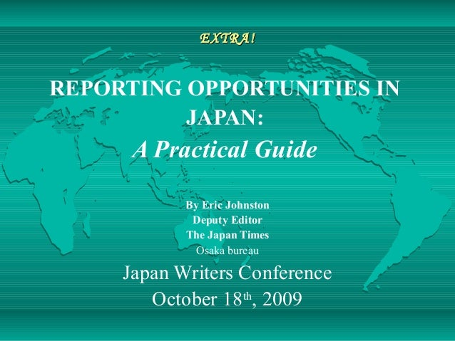 EXTRA!EXTRA! REPORTING OPPORTUNITIES IN JAPAN: A Practical Guide By Eric Johnston Deputy Editor The Japan Times Osaka bure...