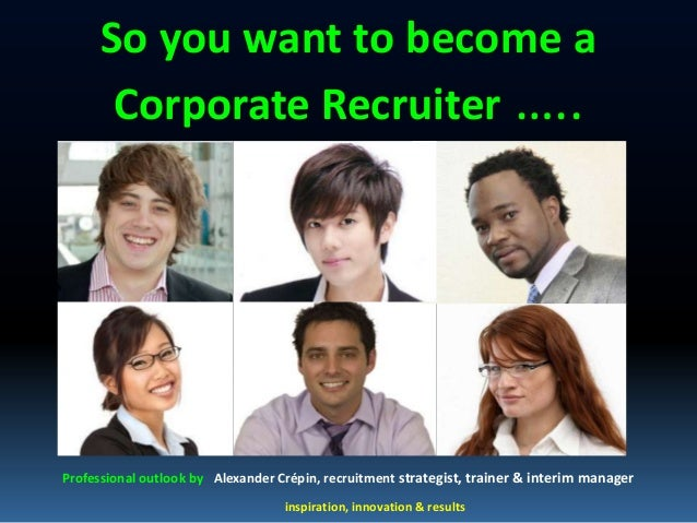 So you want to become a       Corporate Recruiter …..Professional outlook by Alexander Crépin, recruitment strategist, tra...