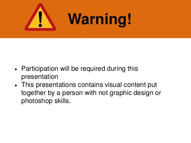 Warning!  Participation will be required during this presentation  This presentations contains visual content put togeth...