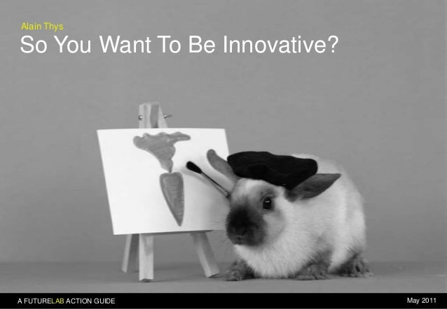 Alain Thys  So You Want To Be Innovative?  A FUTURELAB ACTION GUIDE  May 2011
