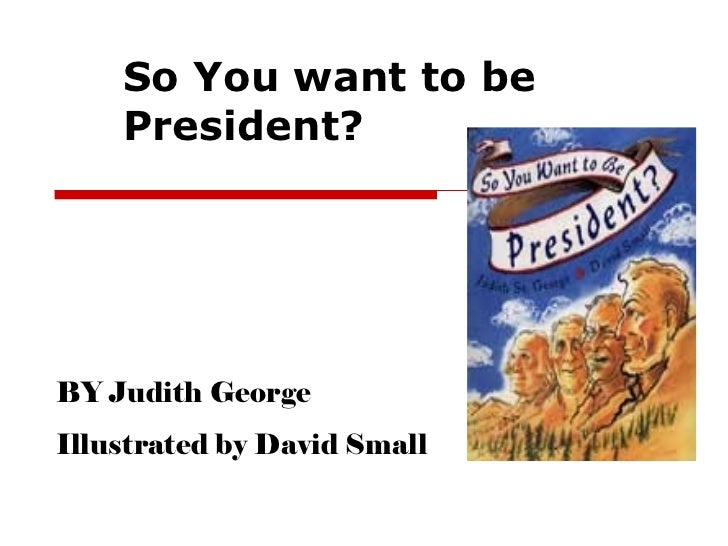So You want to be President? BY Judith George Illustrated by David Small