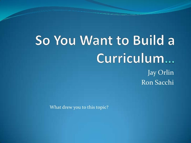 So You Want to Build a Curriculum…<br />Jay Orlin <br />Ron Sacchi<br />What drew you to this topic? <br />