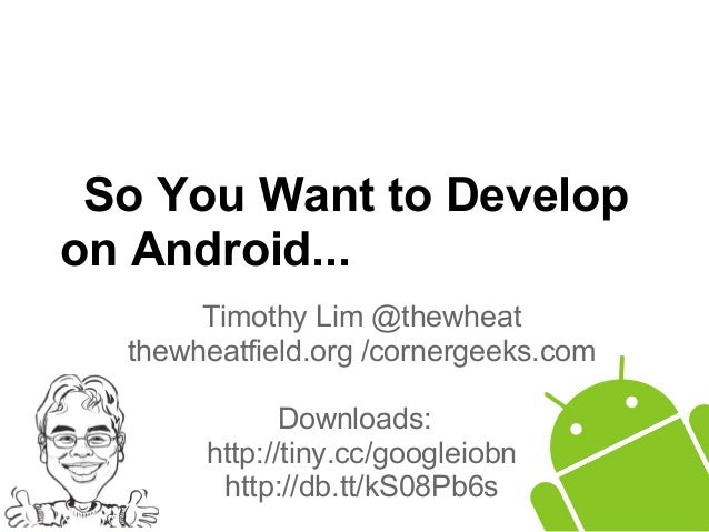 So You Want to Developon Android...Timothy Lim @thewheatthewheatfield.org /cornergeeks.comDownloads:http://tiny.cc/googlei...