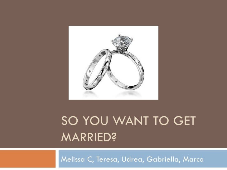 SO YOU WANT TO GET MARRIED? Melissa C, Teresa, Udrea, Gabriella, Marco