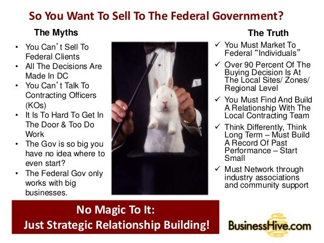 So You Want To Sell To The Federal Government? The Myths • You Can't Sell To Federal Clients • All The Decisions Are Made ...