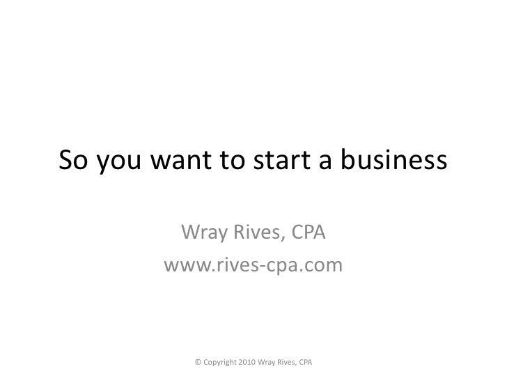 So you want to start a business<br />Wray Rives, CPA<br />www.rives-cpa.com<br />© Copyright 2010 Wray Rives, CPA <br />