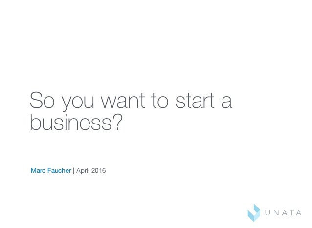 So you want to start a business? Marc Faucher | April 2016