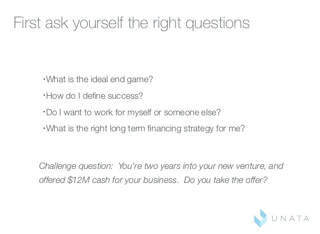 First ask yourself the right questions • What is the ideal end game? • How do I define success? • Do I want to work for mys...