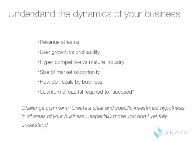 Understand the dynamics of your business • Revenue streams • User growth vs profitability • Hyper competitive vs mature ind...