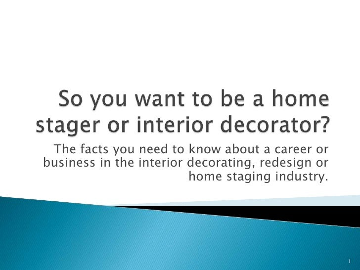 So you want to be a home stager or interior decorator? <br />The facts you need to know about a career or business in the ...