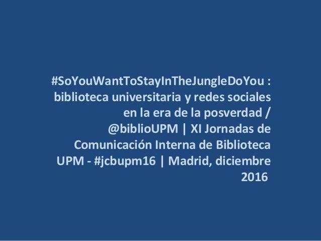#SoYouWantToStayInTheJungleDoYou : biblioteca universitaria y redes sociales en la era de la posverdad / @biblioUPM | XI J...