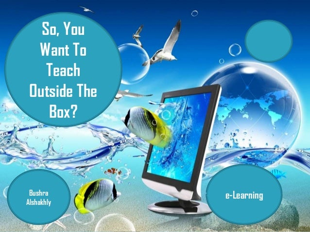 So, You Want To Teach Outside The Box? Bushra Alshakhly e-Learning