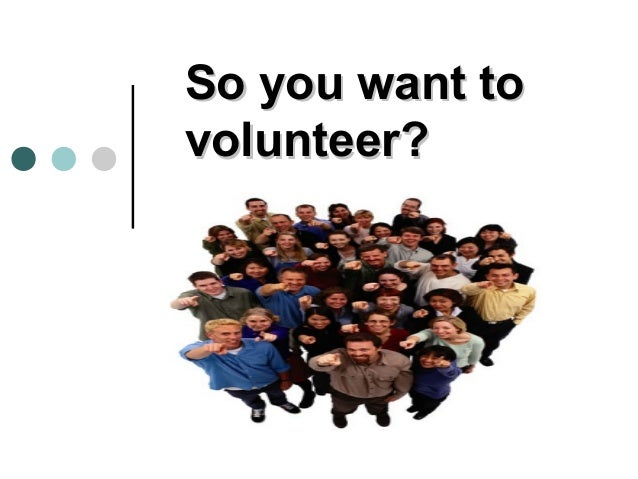 So you want tovolunteer?