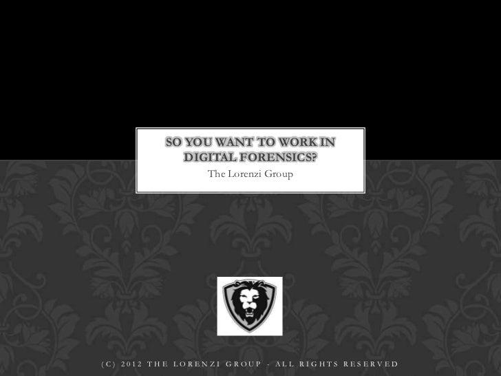 SO YOU WANT TO WORK IN             DIGITAL FORENSICS?                 The Lorenzi Group(C) 2012 THE LORENZI GROUP - ALL RI...