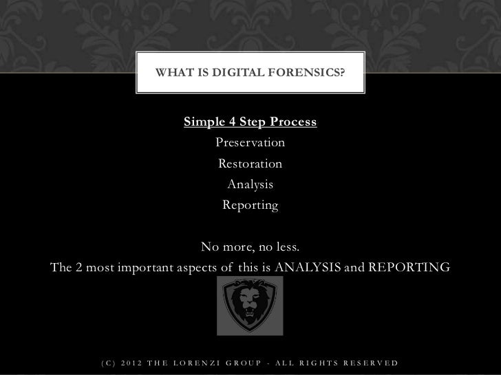 the five essential steps to any digital forensics process Chapter 8: digital forensics and incident response study play  - reporting is an essential element of the forensics process, as this is how the results are communicated to those with a need to know  five key steps to incident response 1) discover and report: organizations should administer an incident-reporting process to make sure.