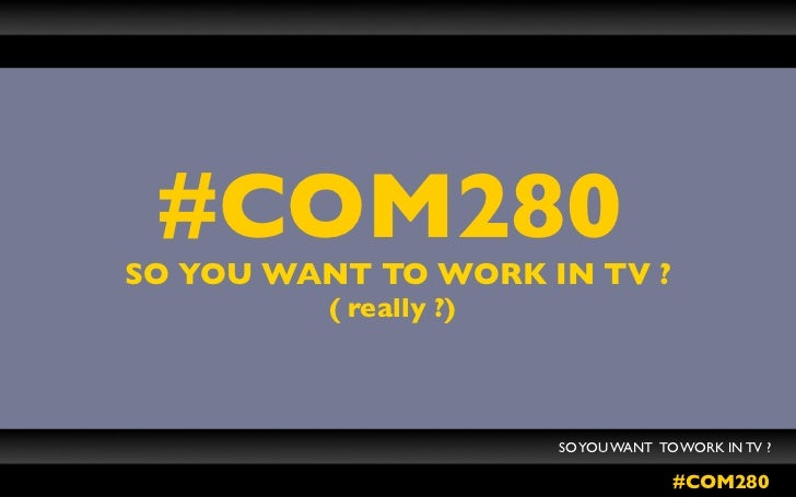 #COM280SO YOU WANT TO WORK IN TV ?          ( really ?)                        SO YOU WANT TO WORK IN TV ?                ...