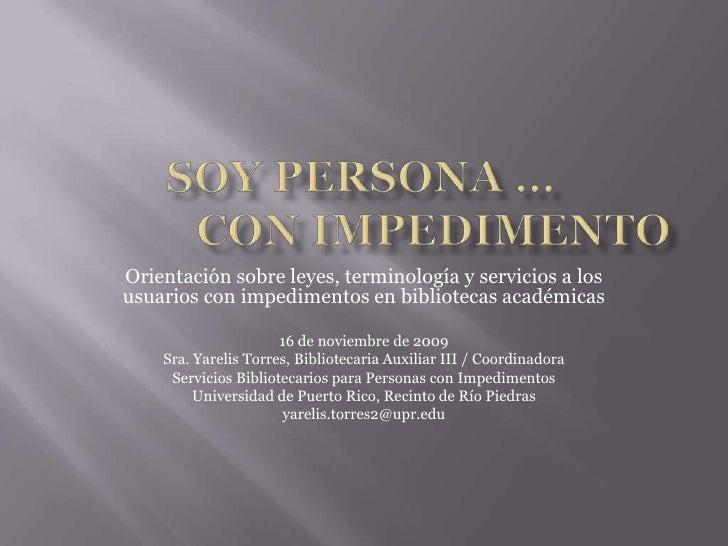 SOY PERSONA …CON IMPEDIMENTO<br />Orientaciónsobreleyes, terminología y servicios a los usuarios con impedimentos en bib...