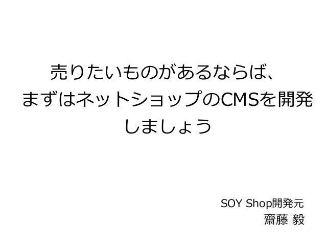 売りたいものがあるならば、  まずはネットショップのCMSを開発  しましょう  SOY Shop開発元  齋藤 毅