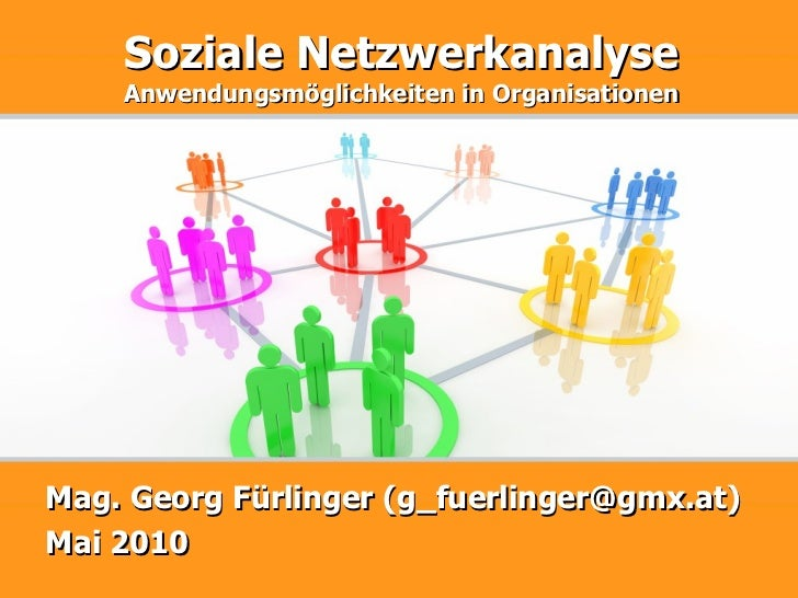 Soziale Netzwerkanalyse Anwendungsmöglichkeiten in Organisationen Mag. Georg Fürlinger (g_fuerlinger@gmx.at) Mai 2010