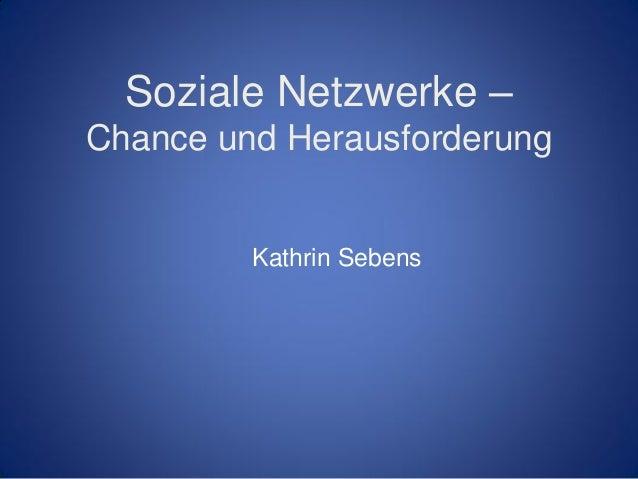 Soziale Netzwerke –Chance und Herausforderung         Kathrin Sebens