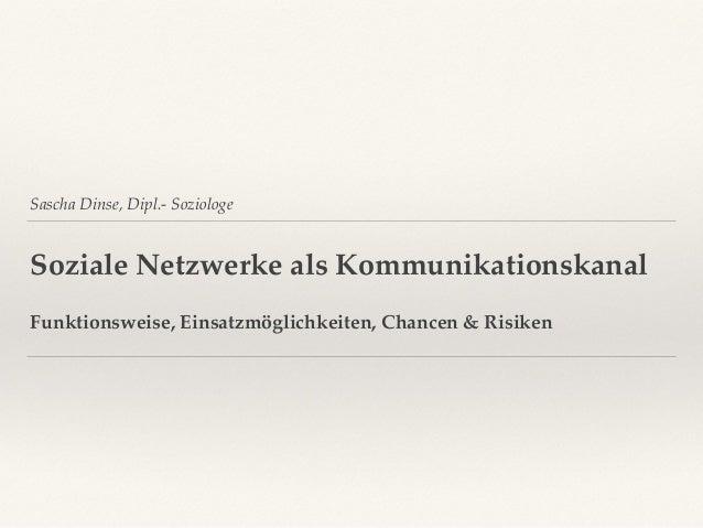 Sascha Dinse, Dipl.- Soziologe Soziale Netzwerke als Kommunikationskanal Funktionsweise, Einsatzmöglichkeiten, Chancen & R...