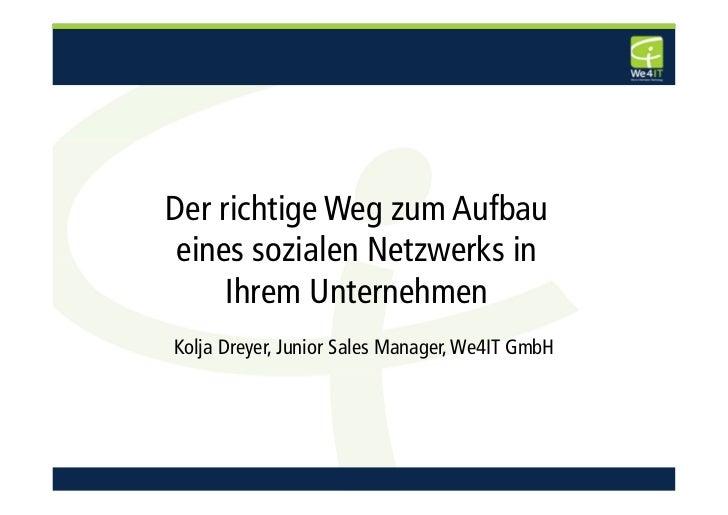 Der richtige Weg zum Aufbau eines sozialen Netzwerks in     Ihrem UnternehmenKolja Dreyer, Junior Sales Manager, We4IT GmbH