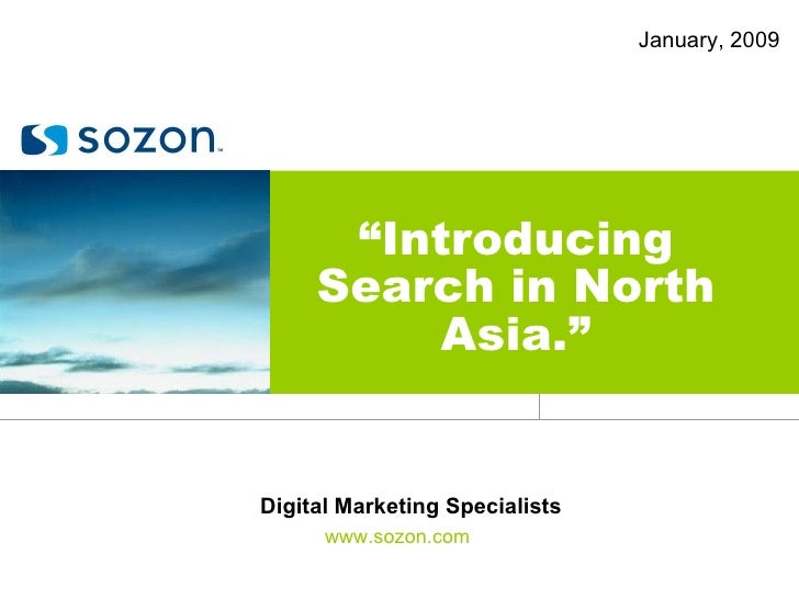 "January, 2009 "" Introducing Search in North Asia."" www.sozon.com Digital Marketing Specialists"
