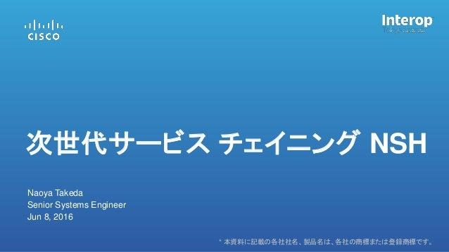 * 本資料に記載の各社社名、製品名は、各社の商標または登録商標です。 Naoya Takeda Senior Systems Engineer Jun 8, 2016 次世代サービス チェイニング NSH