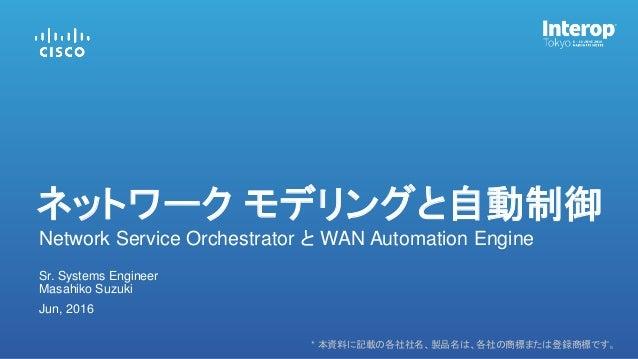 * 本資料に記載の各社社名、製品名は、各社の商標または登録商標です。 Masahiko Suzuki Sr. Systems Engineer Jun, 2016 Network Service Orchestrator と WAN Autom...