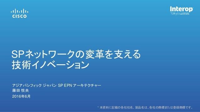 * 本資料に記載の各社社名、製品名は、各社の商標または登録商標です。 藤田 悦央 アジアパシフィック ジャパン SP EPN アーキテクチャー 2016年6月 SPネットワークの変革を支える 技術イノベーション
