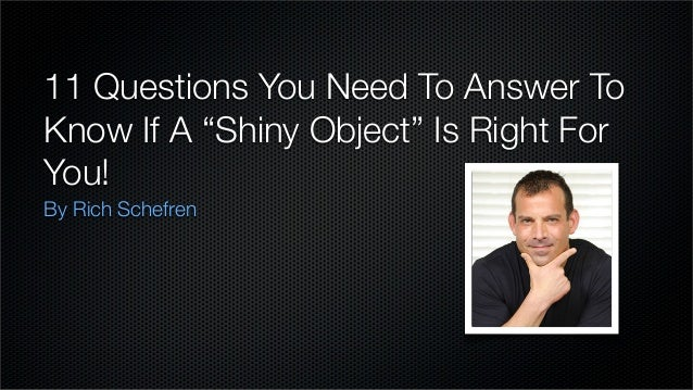 "11 Questions You Need To Answer To Know If A ""Shiny Object"" Is Right For You! By Rich Schefren"