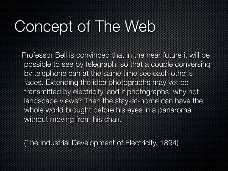 Concept of The Web Professor Bell is convinced that in the near future it will be possible to see by telegraph, so that a ...