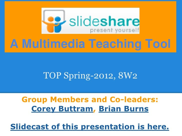 A Multimedia Teaching Tool        TOP Spring-2012, 8W2  Group Members and Co-leaders:    Corey Buttram, Brian BurnsSlideca...
