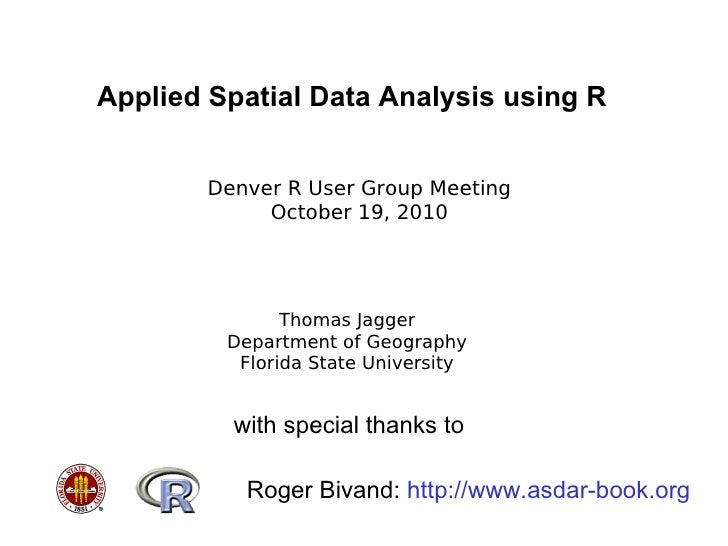Applied Spatial Data Analysis using R Thomas Jagger Department of Geography Florida State University Denver R User Group M...