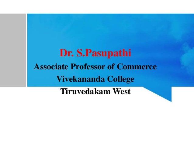Dr. S.Pasupathi Associate Professor of Commerce Vivekananda College Tiruvedakam West
