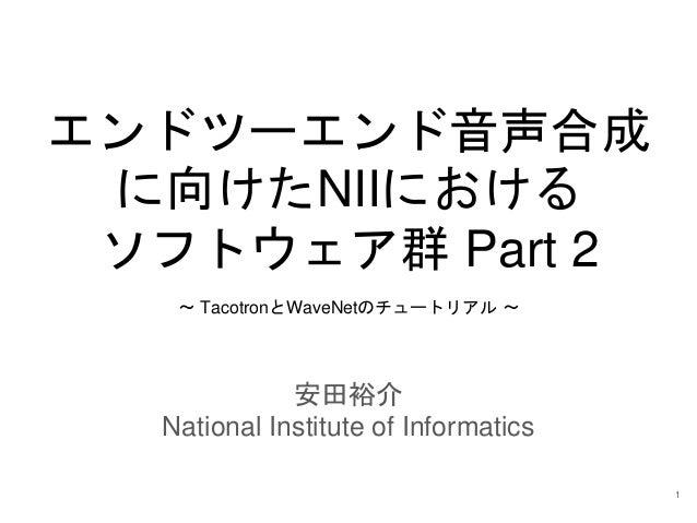エンドツーエンド音声合成 に向けたNIIにおける ソフトウェア群 Part 2 安田裕介 National Institute of Informatics ~ TacotronとWaveNetのチュートリアル ~ 1