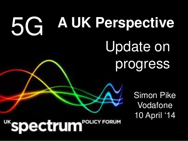 5G A UK Perspective Simon Pike Vodafone 10 April '14 Update on progress