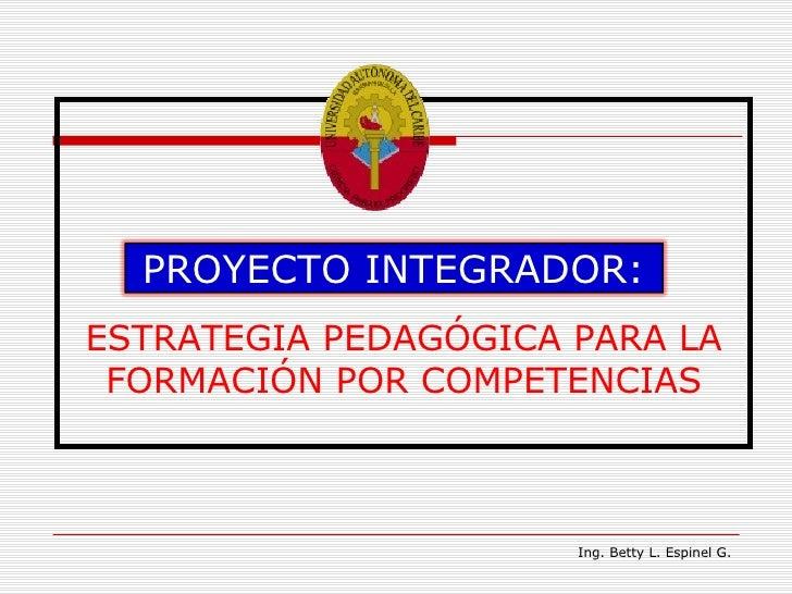 ESTRATEGIA PEDAGÓGICA PARA LA FORMACIÓN POR COMPETENCIAS Ing. Betty L. Espinel G. PROYECTO INTEGRADOR: