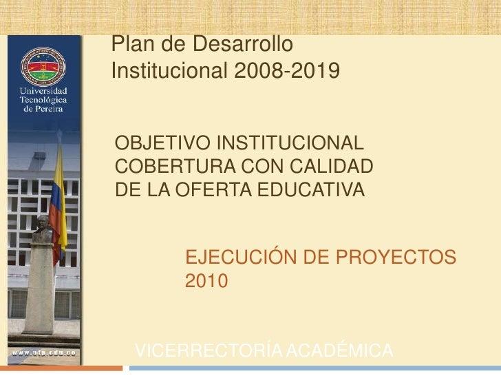OBJETIVO INSTITUCIONAL COBERTURA CON CALIDAD DE LA OFERTA EDUCATIVA<br />VICERRECTORÍA ACADÉMICA<br />Plan de Desarrollo I...