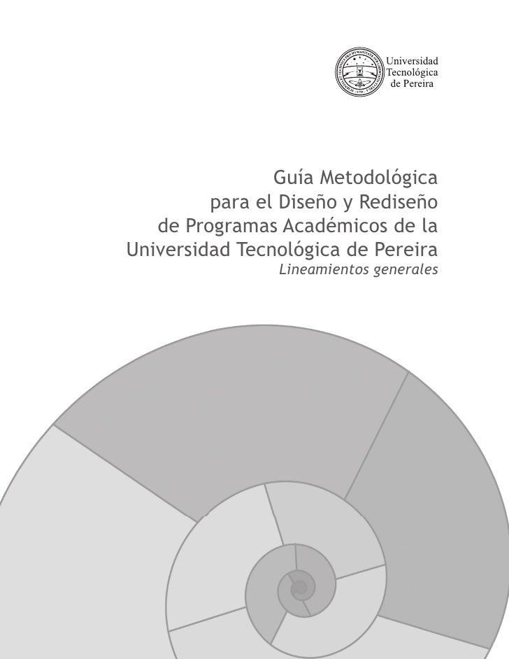 Guía Metodológica          para el Diseño y Rediseño    de Programas Académicos de la Universidad Tecnológica de Pereira  ...