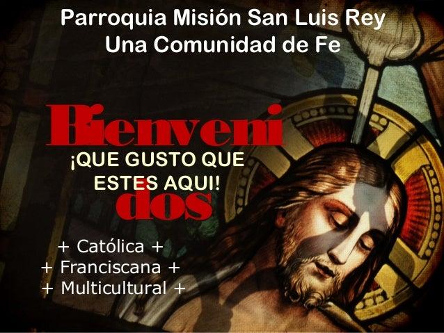 Parroquia Misión San Luis Rey Una Comunidad de Fe  Bienveni dos ¡QUE GUSTO QUE ESTES AQUI!  + Católica + + Franciscana + +...