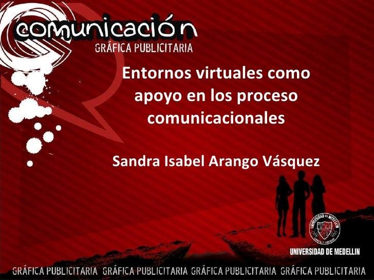 Entornos virtuales como apoyo en los proceso comunicacionales Sandra Isabel Arango Vásquez