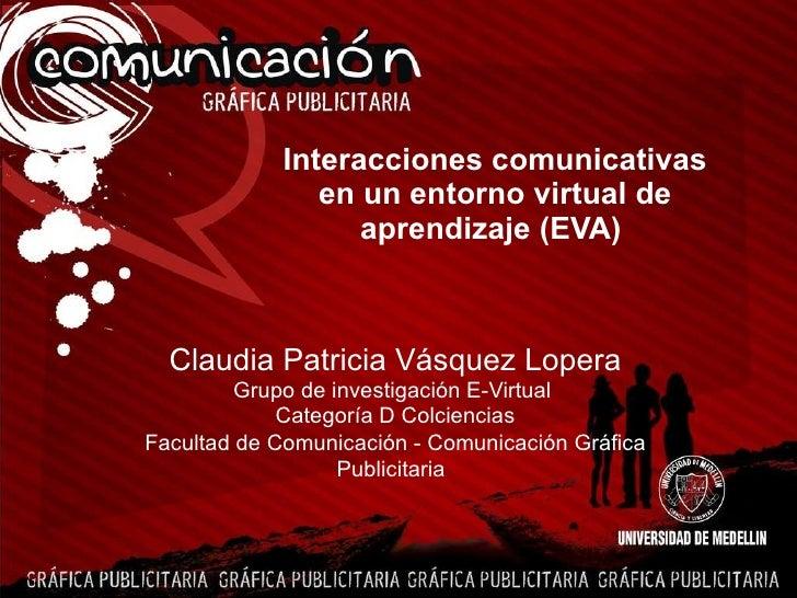 Interacciones comunicativas en un entorno virtual de aprendizaje (EVA)   Claudia Patricia Vásquez Lopera Grupo de investig...