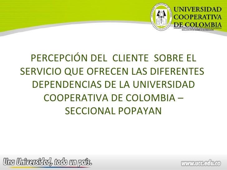 PERCEPCIÓN DEL  CLIENTE  SOBRE EL SERVICIO QUE OFRECEN LAS DIFERENTES  DEPENDENCIAS DE LA UNIVERSIDAD COOPERATIVA DE COLOM...