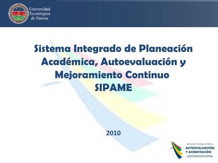 Sistema Integrado de Planeación Académica, Autoevaluación y Mejoramiento Continuo  SIPAME 2010