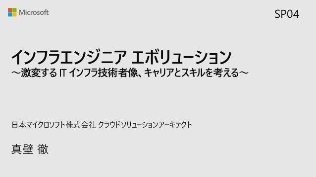 インフラエンジニア エボリューション ~激変する IT インフラ技術者像、キャリアとスキルを考える~ 真壁 徹 日本マイクロソフト株式会社 クラウドソリューションアーキテクト SP04