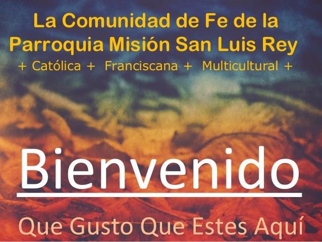 La Comunidad de Fe de la Parroquia Misión San Luis Rey + Católica + Franciscana + Multicultural + Bienvenido Que Gusto Que...