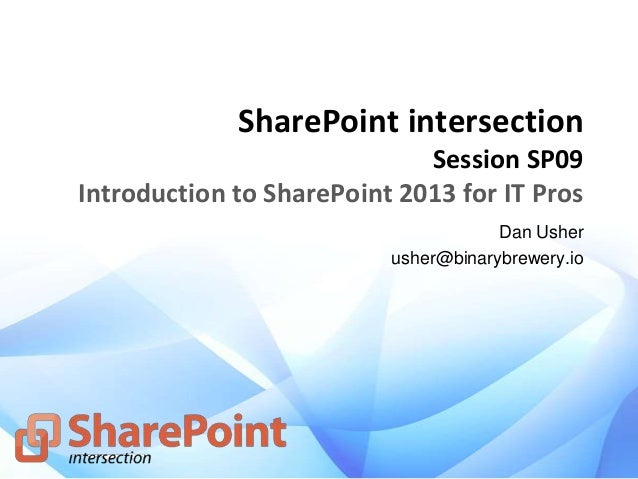 SharePoint intersection Session SP09 Introduction to SharePoint 2013 for IT Pros Dan Usher usher@binarybrewery.io
