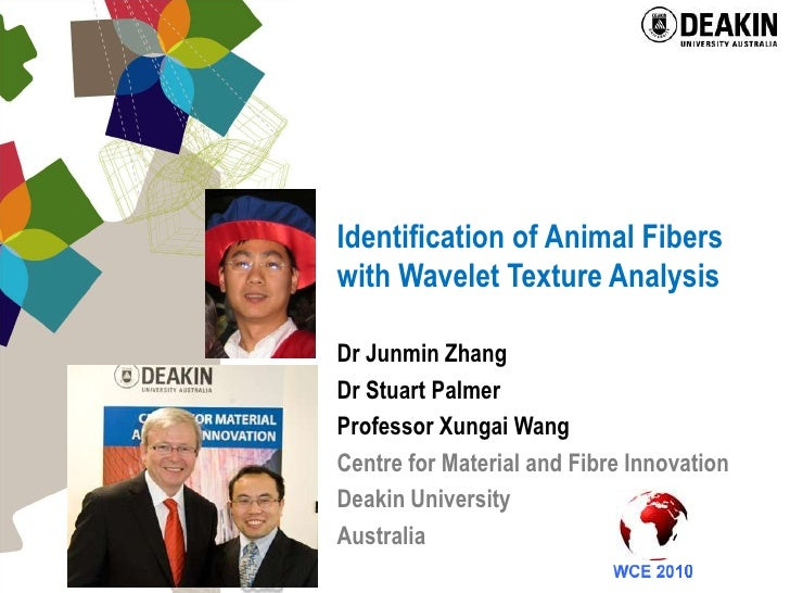 Identification of Animal Fibers with Wavelet Texture Analysis<br />Dr Junmin Zhang<br />Dr Stuart Palmer<br />Professor Xu...