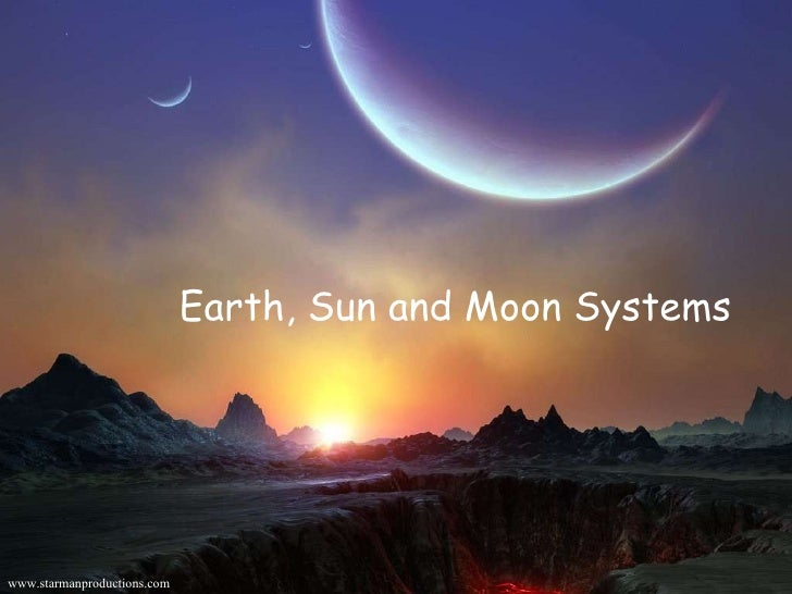 Earth, Sun and Moon Systems Earth, Sun and Moon Systems www.starmanproductions.com